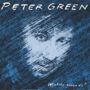 Whatcha Gonna Do – Peter Green [320kbps]