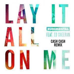 Lay It All On Me (feat. Ed Sheeran) (Cash Cash Remix) – Rudimental, Ed Sheeran [320kbps]