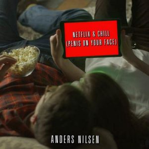 Netflix & Chill (Penis On Your Face) – Anders Nilsen [320kbps]
