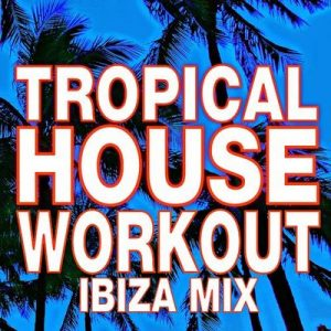 Tropical House Workout – Ibiza Mix – Workout Buddy [320kbps]