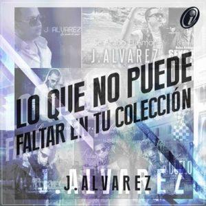 Lo Que No Puede Faltar en Tu Colección – J Alvarez [320kbps]